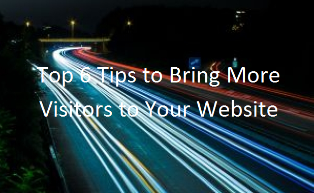 Top 6 Tips to Bring More Visitors to Your Website!